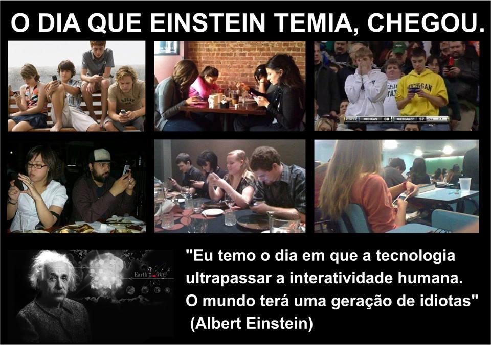 ALBERT EINSTEIN ALERTAVA: MUITA TECNOLOGIA E POUCO RELACIONAMENTO= GERAÇÃO DE IDIOTAS
